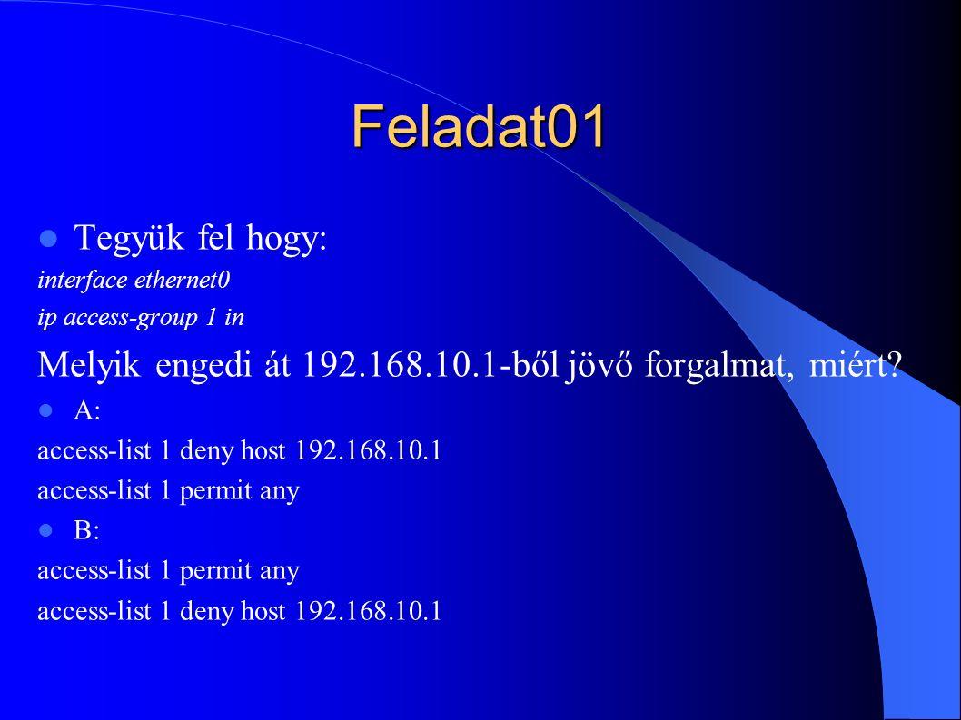 Feladat01 Tegyük fel hogy: interface ethernet0 ip access-group 1 in Melyik engedi át 192.168.10.1-ből jövő forgalmat, miért.