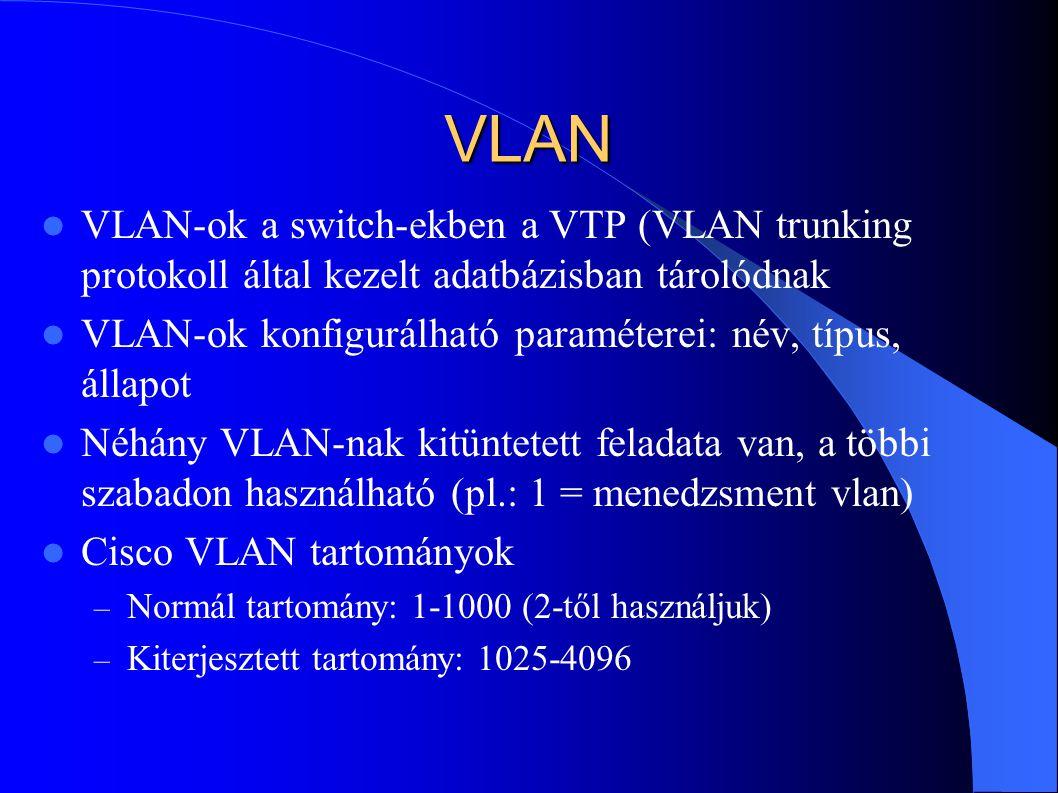 VLAN VLAN-ok a switch-ekben a VTP (VLAN trunking protokoll által kezelt adatbázisban tárolódnak VLAN-ok konfigurálható paraméterei: név, típus, állapot Néhány VLAN-nak kitüntetett feladata van, a többi szabadon használható (pl.: 1 = menedzsment vlan) Cisco VLAN tartományok – Normál tartomány: 1-1000 (2-től használjuk) – Kiterjesztett tartomány: 1025-4096