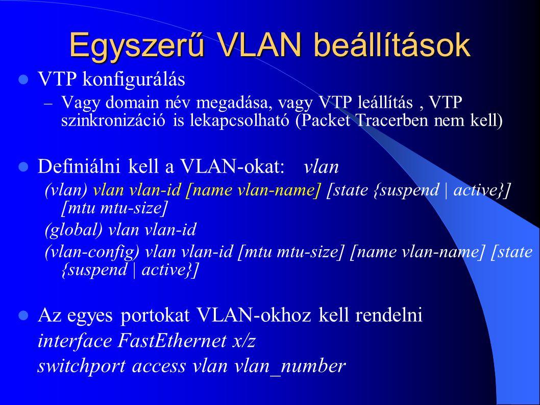 Egyszerű VLAN beállítások VTP konfigurálás – Vagy domain név megadása, vagy VTP leállítás, VTP szinkronizáció is lekapcsolható (Packet Tracerben nem kell) Definiálni kell a VLAN-okat: vlan (vlan) vlan vlan-id [name vlan-name] [state {suspend | active}] [mtu mtu-size] (global) vlan vlan-id (vlan-config) vlan vlan-id [mtu mtu-size] [name vlan-name] [state {suspend | active}] Az egyes portokat VLAN-okhoz kell rendelni interface FastEthernet x/z switchport access vlan vlan_number