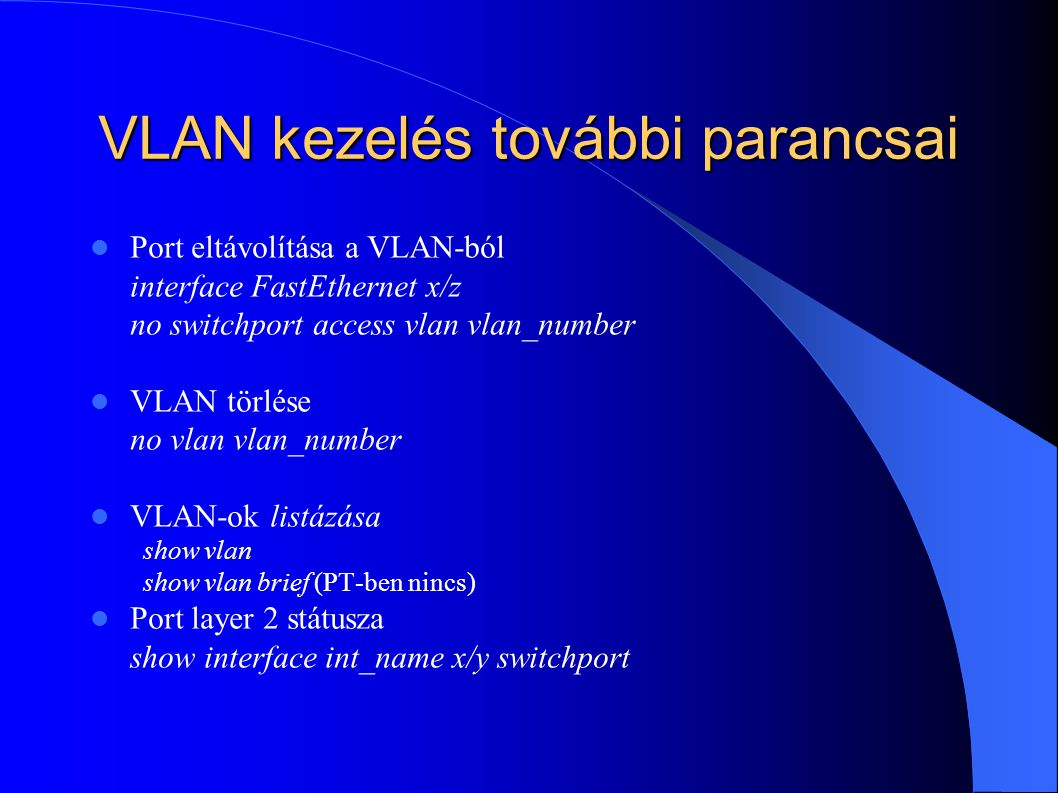 VLAN kezelés további parancsai Port eltávolítása a VLAN-ból interface FastEthernet x/z no switchport access vlan vlan_number VLAN törlése no vlan vlan