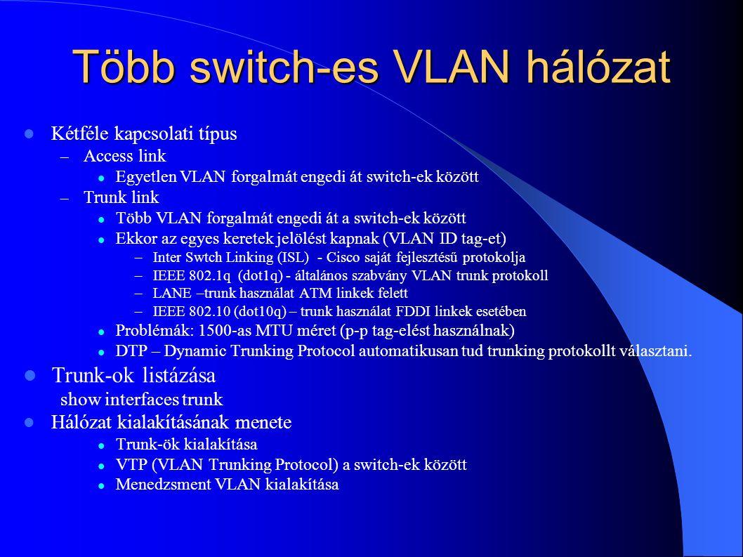 Több switch-es VLAN hálózat Kétféle kapcsolati típus – Access link Egyetlen VLAN forgalmát engedi át switch-ek között – Trunk link Több VLAN forgalmát engedi át a switch-ek között Ekkor az egyes keretek jelölést kapnak (VLAN ID tag-et) –Inter Swtch Linking (ISL) - Cisco saját fejlesztésű protokolja –IEEE 802.1q (dot1q) - általános szabvány VLAN trunk protokoll –LANE –trunk használat ATM linkek felett –IEEE 802.10 (dot10q) – trunk használat FDDI linkek esetében Problémák: 1500-as MTU méret (p-p tag-elést használnak) DTP – Dynamic Trunking Protocol automatikusan tud trunking protokollt választani.