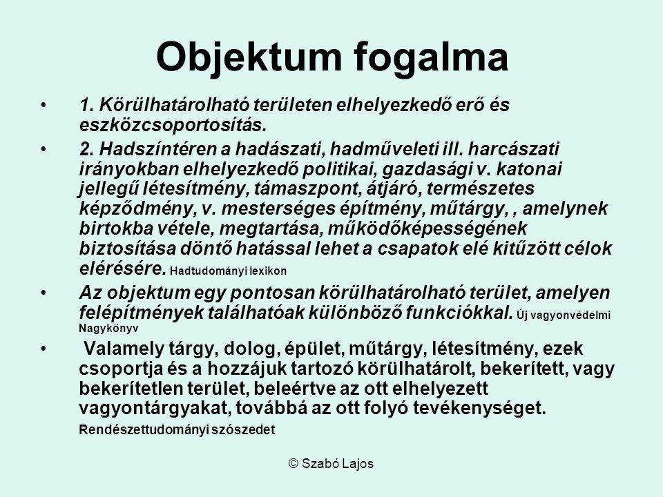 © Szabó Lajos Objektum fogalma 1. Körülhatárolható területen elhelyezkedő erő és eszközcsoportosítás. 2. Hadszíntéren a hadászati, hadműveleti ill. ha