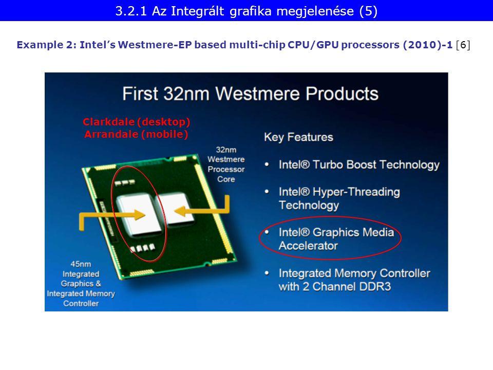 Example 2: Intel's Westmere-EP based multi-chip CPU/GPU processors (2010)-1 [6] Clarkdale (desktop) Arrandale (mobile) 3.2.1 Az Integrált grafika megj