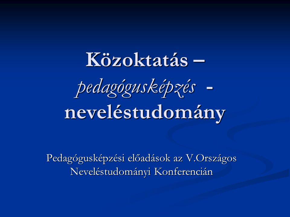 Közoktatás – pedagógusképzés - neveléstudomány Pedagógusképzési előadások az V.Országos Neveléstudományi Konferencián