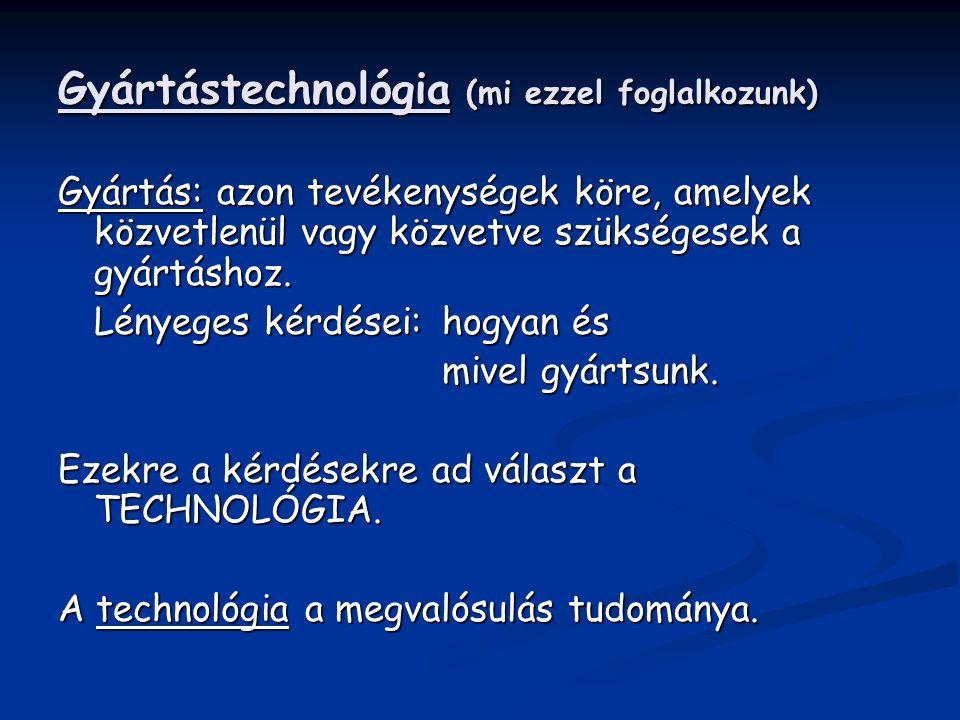 Gyártástechnológia (mi ezzel foglalkozunk) Gyártás: azon tevékenységek köre, amelyek közvetlenül vagy közvetve szükségesek a gyártáshoz. Lényeges kérd