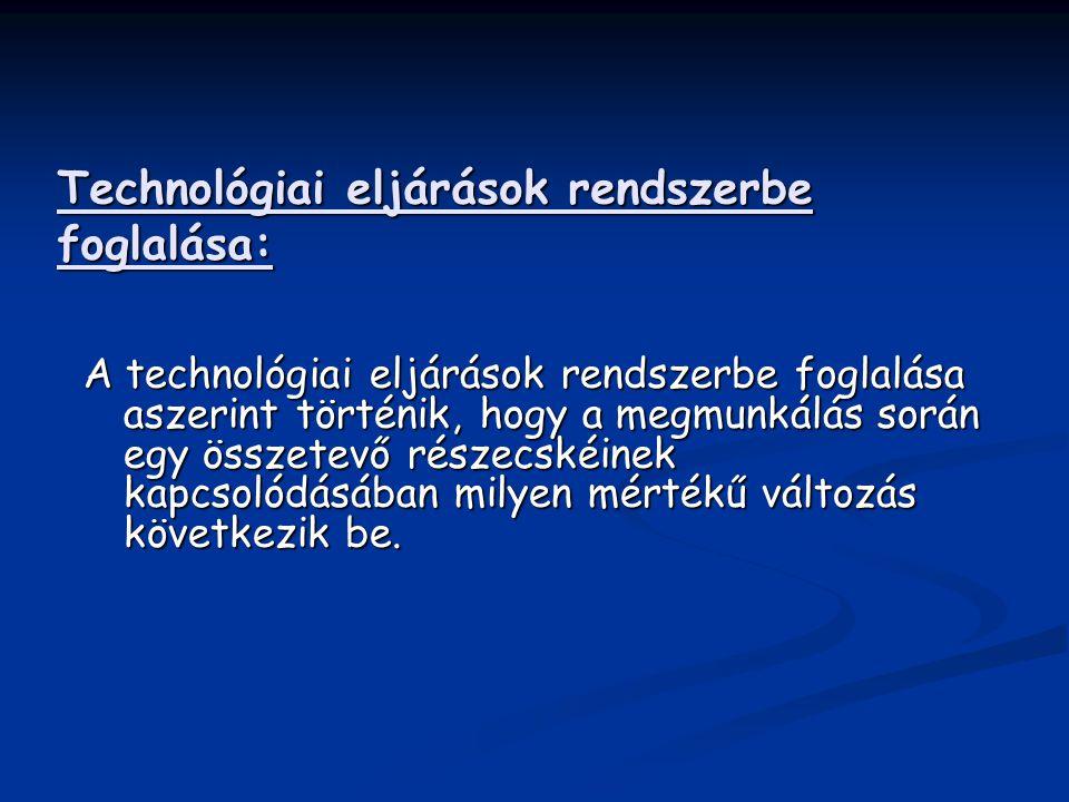 Technológiai eljárások rendszerbe foglalása: A technológiai eljárások rendszerbe foglalása aszerint történik, hogy a megmunkálás során egy összetevő r