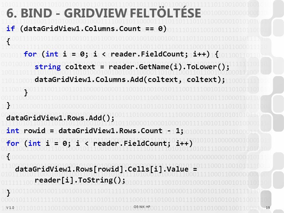 V 1.0 6. BIND - GRIDVIEW FELTÖLTÉSE if (dataGridView1.Columns.Count == 0) { for (int i = 0; i < reader.FieldCount; i++) { string coltext = reader.GetN