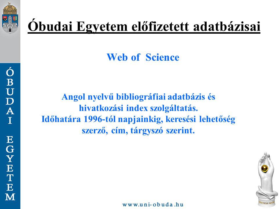 Óbudai Egyetem előfizetett adatbázisai Web of Science Angol nyelvű bibliográfiai adatbázis és hivatkozási index szolgáltatás. Időhatára 1996-tól napja