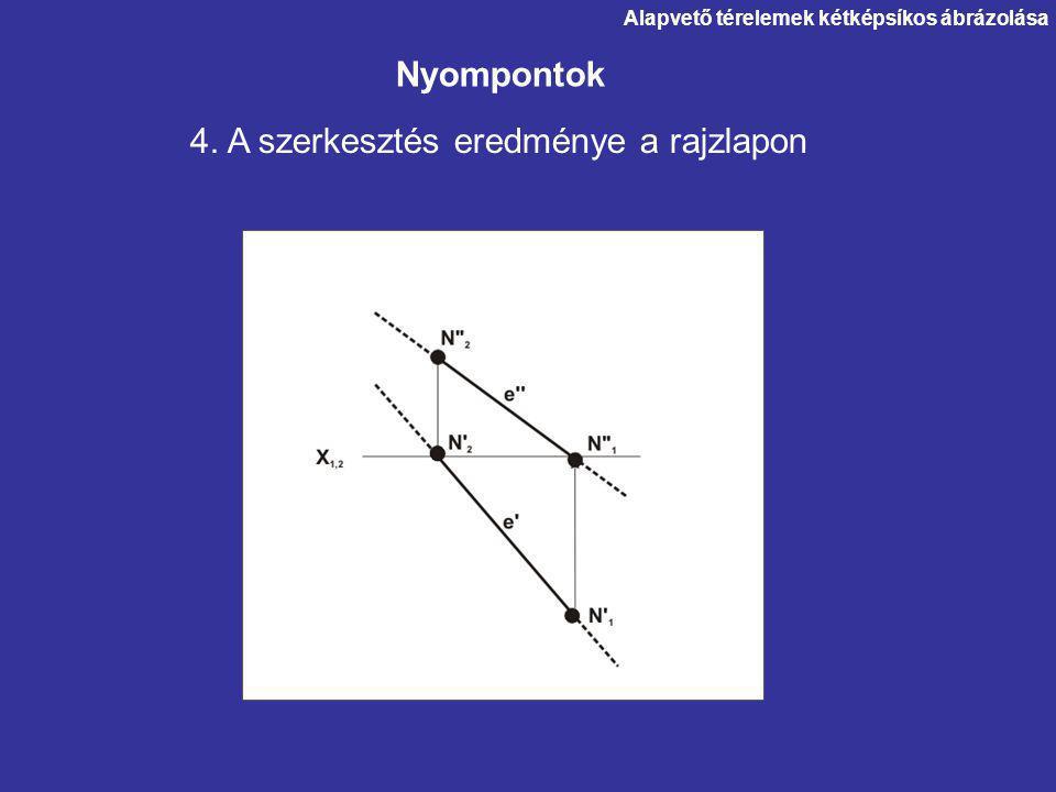 Nyompontok 4. A szerkesztés eredménye a rajzlapon Alapvető térelemek kétképsíkos ábrázolása