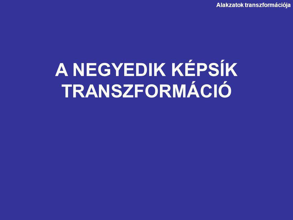 A NEGYEDIK KÉPSÍK TRANSZFORMÁCIÓ Alakzatok transzformációja
