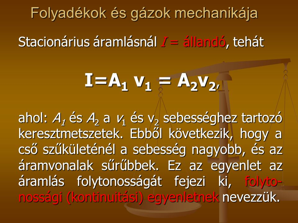 Folyadékok és gázok mechanikája Stacionárius áramlásnál I = állandó, tehát I=A 1 v 1 = A 2 v 2, I=A 1 v 1 = A 2 v 2, ahol: A 1 és A 2 a v 1 és v 2 seb