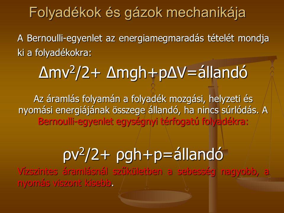 Folyadékok és gázok mechanikája A Bernoulli-egyenlet az energiamegmaradás tételét mondja ki a folyadékokra: Δmv 2 /2+ Δmgh+pΔV=állandó Az áramlás foly