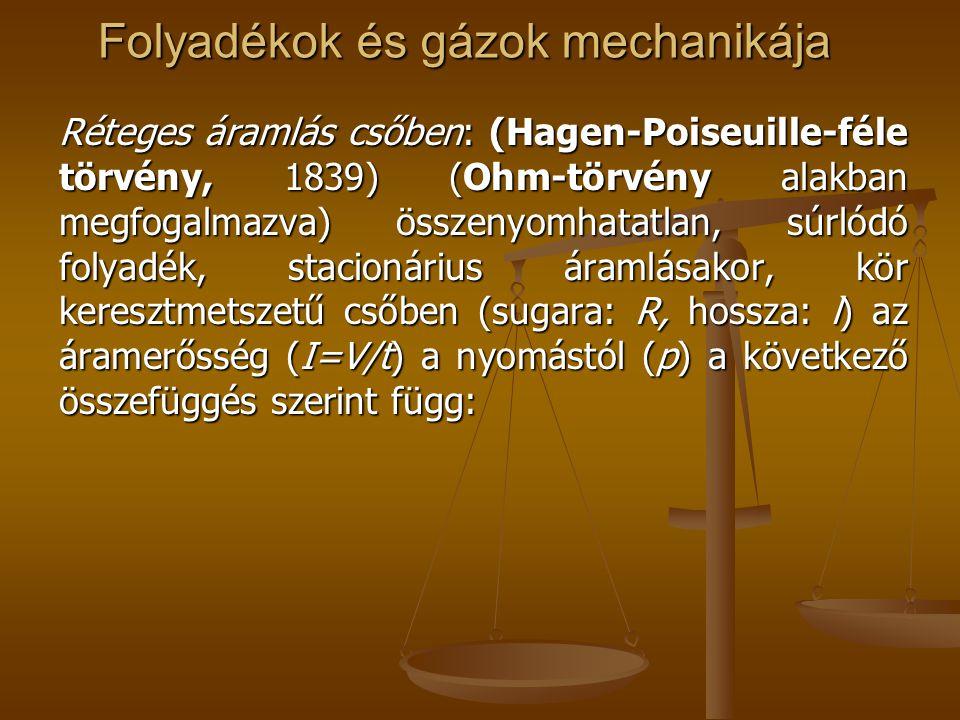 Folyadékok és gázok mechanikája Réteges áramlás csőben: (Hagen-Poiseuille-féle törvény, 1839) (Ohm-törvény alakban megfogalmazva) összenyomhatatlan, s