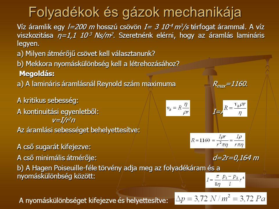 Folyadékok és gázok mechanikája Víz áramlik egy l=200 m hosszú csövön I= 3 10 -4 m 3 /s térfogat árammal. A víz viszkozitása η=1,1 10 -3 Ns/m 2. Szere