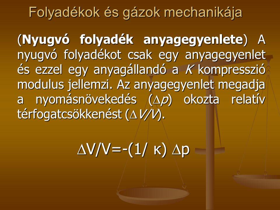 Folyadékok és gázok mechanikája (Nyugvó folyadék anyagegyenlete) A nyugvó folyadékot csak egy anyagegyenlet és ezzel egy anyagállandó a K kompresszió