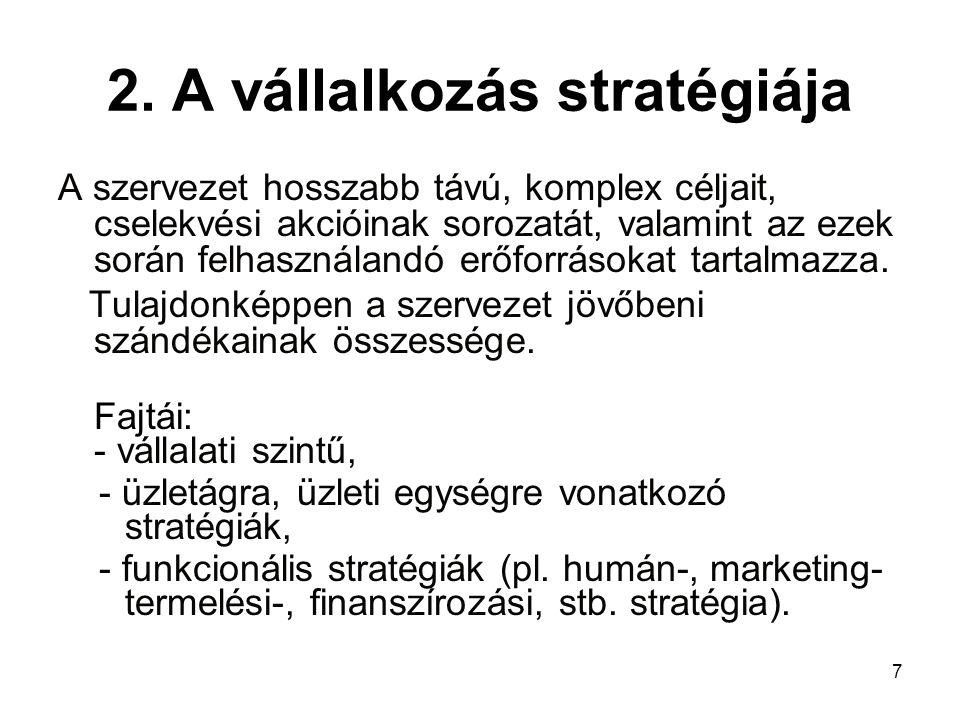 7 2. A vállalkozás stratégiája A szervezet hosszabb távú, komplex céljait, cselekvési akcióinak sorozatát, valamint az ezek során felhasználandó erőfo