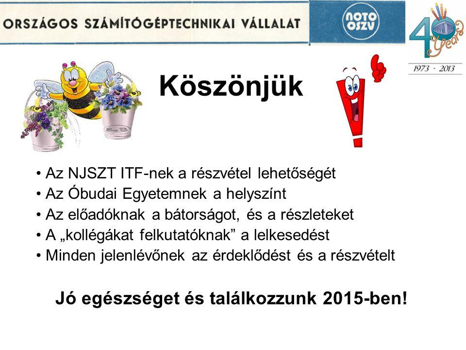 """Köszönjük Az NJSZT ITF-nek a részvétel lehetőségét Az Óbudai Egyetemnek a helyszínt Az előadóknak a bátorságot, és a részleteket A """"kollégákat felkutatóknak a lelkesedést Minden jelenlévőnek az érdeklődést és a részvételt Jó egészséget és találkozzunk 2015-ben!"""
