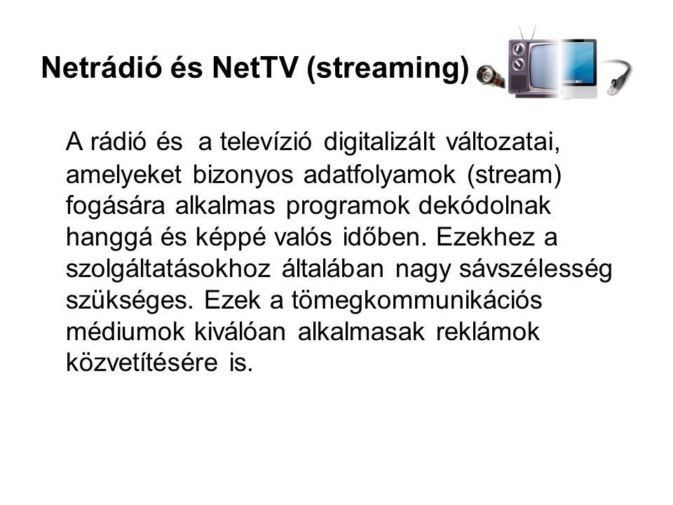 Netrádió és NetTV (streaming) A rádió és a televízió digitalizált változatai, amelyeket bizonyos adatfolyamok (stream) fogására alkalmas programok dekódolnak hanggá és képpé valós időben.