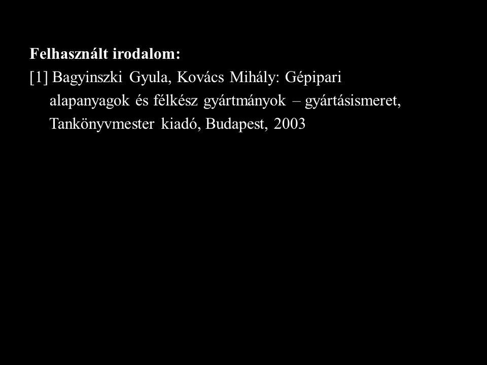 Felhasznált irodalom: [1] Bagyinszki Gyula, Kovács Mihály: Gépipari alapanyagok és félkész gyártmányok – gyártásismeret, Tankönyvmester kiadó, Budapes