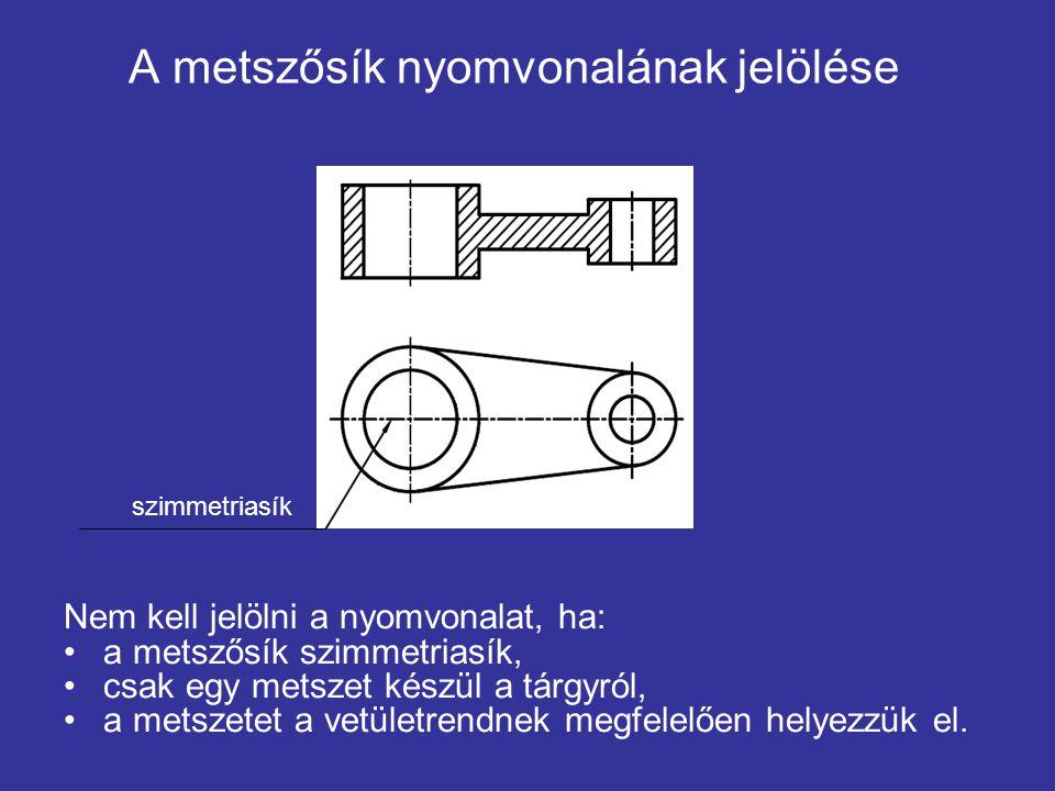A metszősík nyomvonalának jelölése Nem kell jelölni a nyomvonalat, ha: a metszősík szimmetriasík, csak egy metszet készül a tárgyról, a metszetet a ve