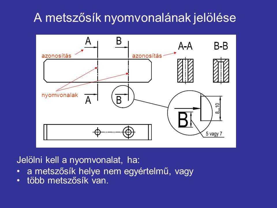 A metszősík nyomvonalának jelölése Jelölni kell a nyomvonalat, ha: a metszősík helye nem egyértelmű, vagy több metszősík van. azonosítás nyomvonalak