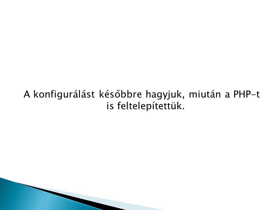 A konfigurálást későbbre hagyjuk, miután a PHP-t is feltelepítettük.