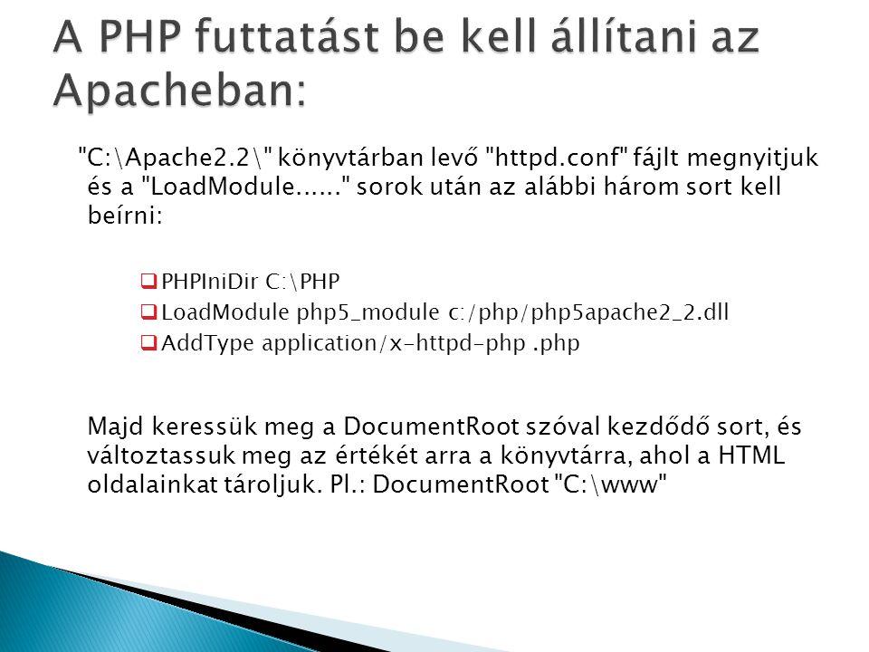 C:\Apache2.2\ könyvtárban levő httpd.conf fájlt megnyitjuk és a LoadModule...... sorok után az alábbi három sort kell beírni:  PHPIniDir C:\PHP  LoadModule php5_module c:/php/php5apache2_2.dll  AddType application/x-httpd-php.php Majd keressük meg a DocumentRoot szóval kezdődő sort, és változtassuk meg az értékét arra a könyvtárra, ahol a HTML oldalainkat tároljuk.