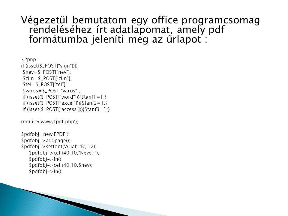 Végezetül bemutatom egy office programcsomag rendeléséhez írt adatlapomat, amely pdf formátumba jeleníti meg az űrlapot : < php if (isset($_POST[ sign ])){ $nev=$_POST[ nev ]; $cim=$_POST[ cim ]; $tel=$_POST[ tel ]; $varos=$_POST[ varos ]; if (isset($_POST[ word ])){$tanf1=1;} if (isset($_POST[ excel ])){$tanf2=1;} if (isset($_POST[ access ])){$tanf3=1;} require( www/fpdf.php ); $pdfobj=new FPDF(); $pdfobj->addpage(); $pdfobj->setfont( Arial , B , 12); $pdfobj->cell(40,10, Neve: ); $pdfobj->ln(); $pdfobj->cell(40,10,$nev); $pdfobj->ln();