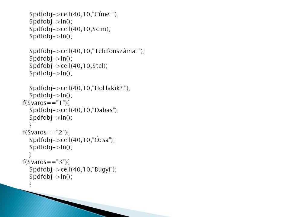 $pdfobj->cell(40,10, Címe: ); $pdfobj->ln(); $pdfobj->cell(40,10,$cim); $pdfobj->ln(); $pdfobj->cell(40,10, Telefonszáma: ); $pdfobj->ln(); $pdfobj->cell(40,10,$tel); $pdfobj->ln(); $pdfobj->cell(40,10, Hol lakik : ); $pdfobj->ln(); if($varos== 1 ){ $pdfobj->cell(40,10, Dabas ); $pdfobj->ln(); } if($varos== 2 ){ $pdfobj->cell(40,10, Ócsa ); $pdfobj->ln(); } if($varos== 3 ){ $pdfobj->cell(40,10, Bugyi ); $pdfobj->ln(); }