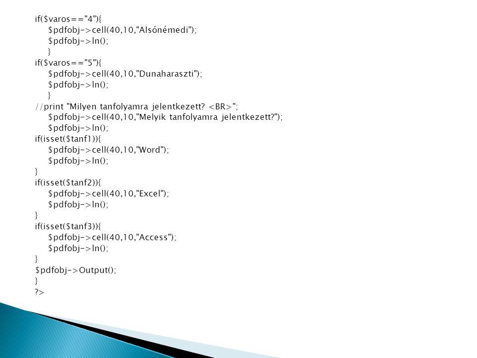 if($varos== 4 ){ $pdfobj->cell(40,10, Alsónémedi ); $pdfobj->ln(); } if($varos== 5 ){ $pdfobj->cell(40,10, Dunaharaszti ); $pdfobj->ln(); } //print Milyen tanfolyamra jelentkezett.