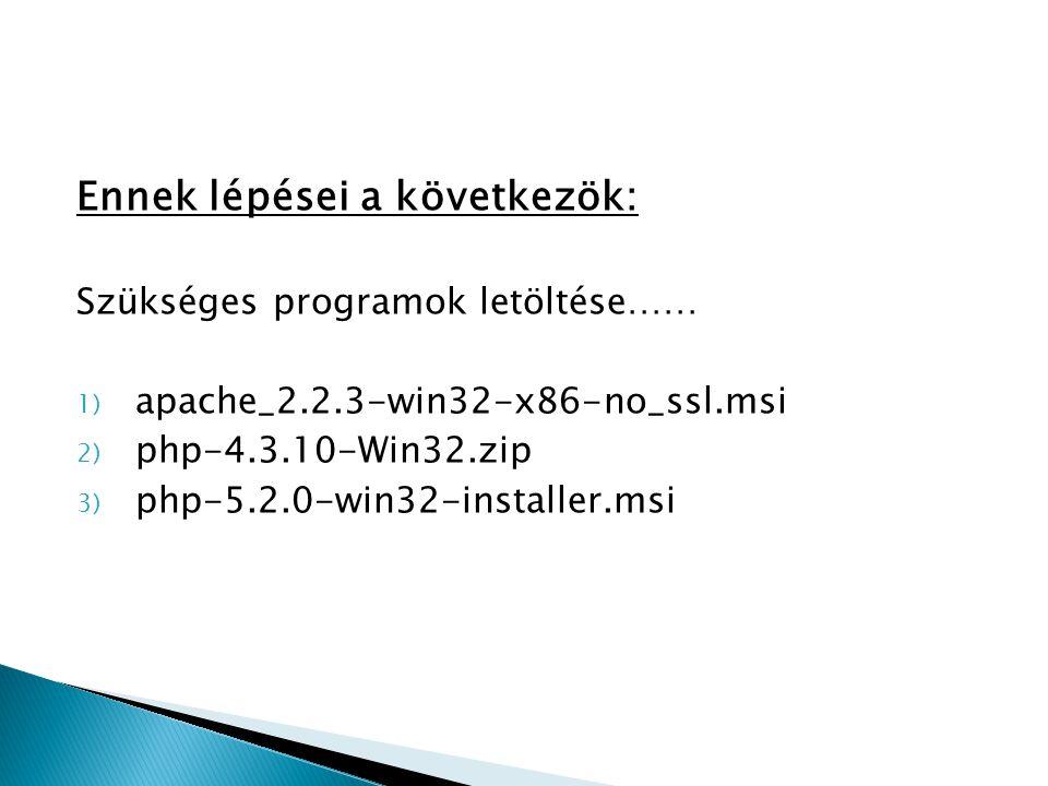 """Innen letölthetők:  (http://hu.php.net/downloads.php)http://hu.php.net/downloads.php  (http://apache.mirrors.crysys.hit.bme.hu/dist/http d/binaries/win32/)http://apache.mirrors.crysys.hit.bme.hu/dist/http d/binaries/win32/ """"Azért javaslom mindkét fájlt letölteni és majd felhasználni, mert az installer változat tartalmazhat hibákat."""