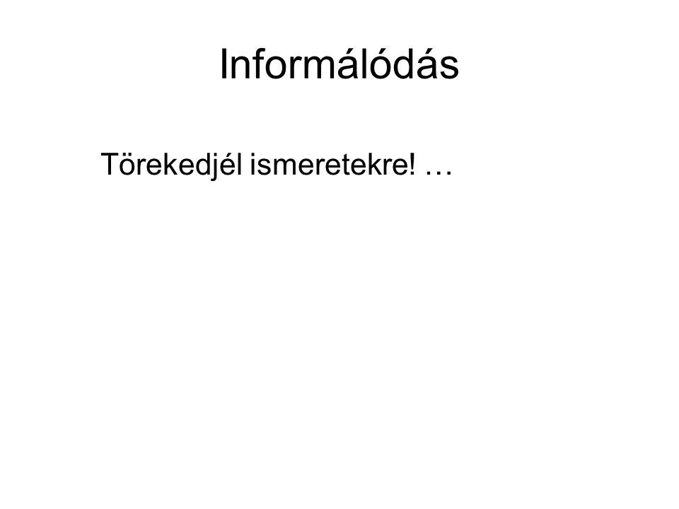 Informálódás Törekedjél ismeretekre! …