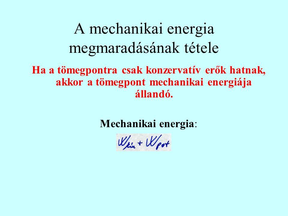 A mechanikai energia megmaradásának tétele Ha a tömegpontra csak konzervatív erők hatnak, akkor a tömegpont mechanikai energiája állandó. Mechanikai e