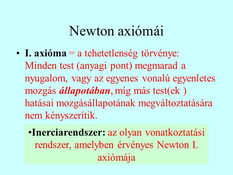 Newton axiómái I. axióma = a tehetetlenség törvénye: Minden test (anyagi pont) megmarad a nyugalom, vagy az egyenes vonalú egyenletes mozgás állapotáb