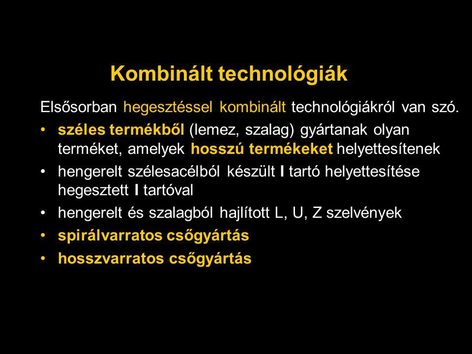 Kombinált technológiák Elsősorban hegesztéssel kombinált technológiákról van szó. széles termékből (lemez, szalag) gyártanak olyan terméket, amelyek h