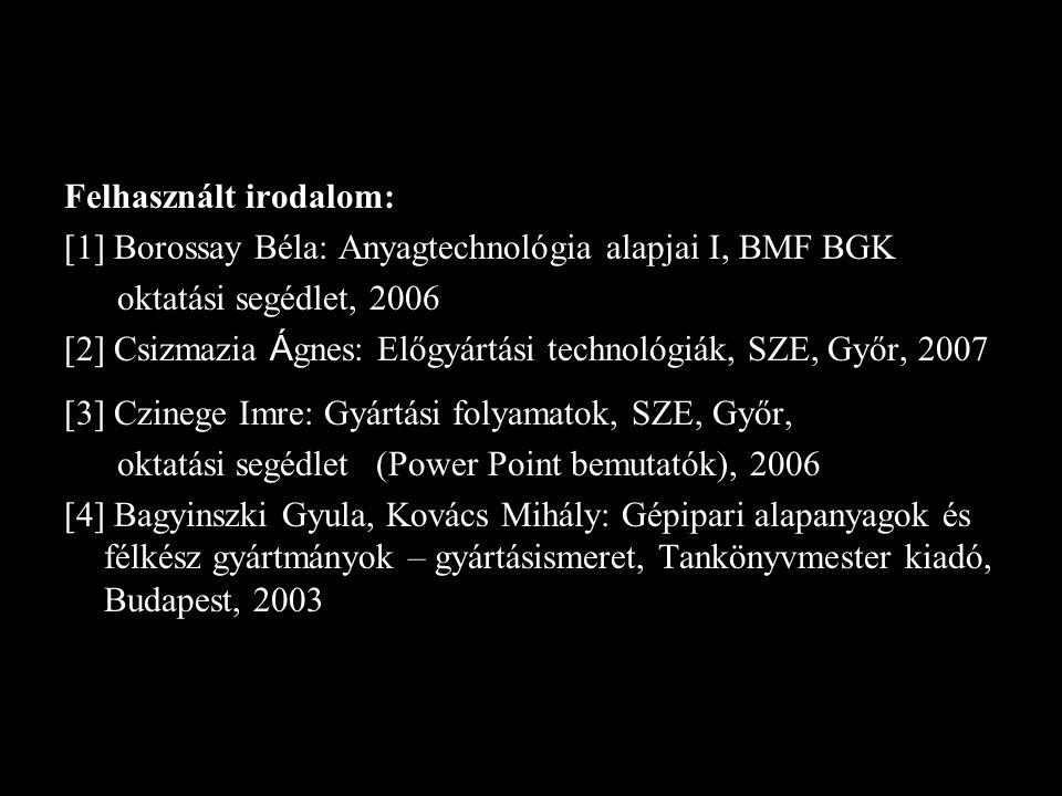 Felhasznált irodalom: [1] Borossay Béla: Anyagtechnológia alapjai I, BMF BGK oktatási segédlet, 2006 [2] Csizmazia Á gnes: Előgyártási technológiák, S
