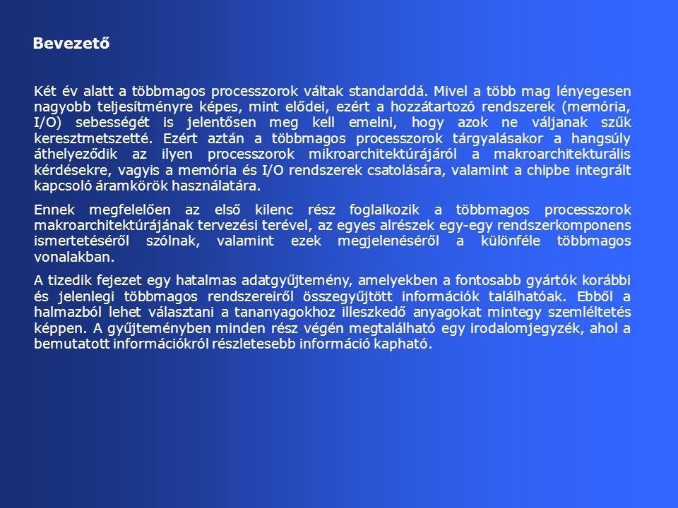 Ábra 2.12.: IBM többmagos szerver családjai POWER4 POWER4+ POWER5 POWER5+ Cell BE POWER6 8CST 174 mtrs./115/125 W 10/01 11/02 QCMT QCST DCMT DCST 2001 2002 3Q4Q 3Q4Q ~ ~ ~ ~ 5/04 2004 1Q2Q ~ ~ 10/05 276 mtrs./70 W 3Q4Q 2006 234 mtrs./95 W 2006 1Q2Q 3Q4Q 6/ 2007 750 mtrs./~100W 2007 1Q2Q 180 nm/412 mm 2 90 nm/230 mm 2 90 nm/221 mm 2 65 nm/341 mm 2 276 mtrs./80W (est.) 130 nm/389 mm 2 184 mtrs./70 W 130 nm/380 mm 2 2-way MT/core (PPE:2-way MT) 2-way MT/core (SSEs: no MT) 2.