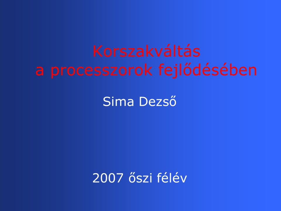 Korszakváltás a processzorok fejlődésében Sima Dezső 2007 őszi félév