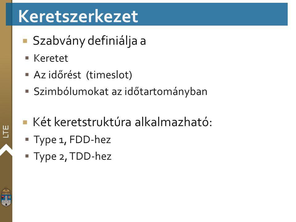 LTE  Szabvány definiálja a  Keretet  Az időrést (timeslot)  Szimbólumokat az időtartományban  Két keretstruktúra alkalmazható:  Type 1, FDD-hez