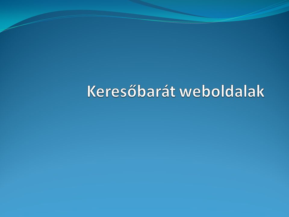 Keresőbarát weboldalak Melyik kereső fontos nekünk.