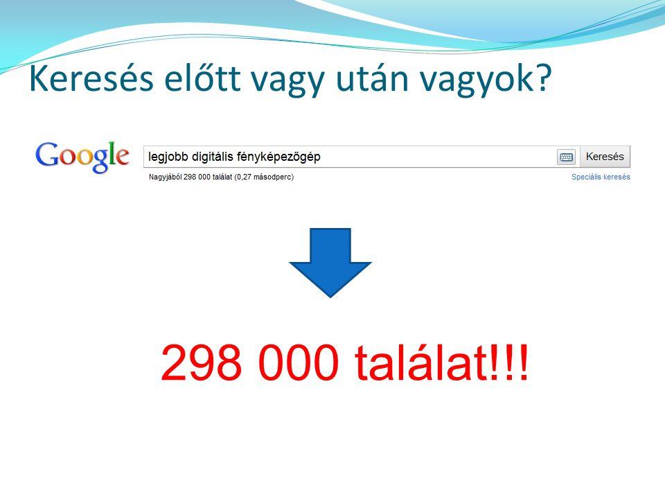 Keresés előtt vagy után vagyok? 298 000 találat!!!