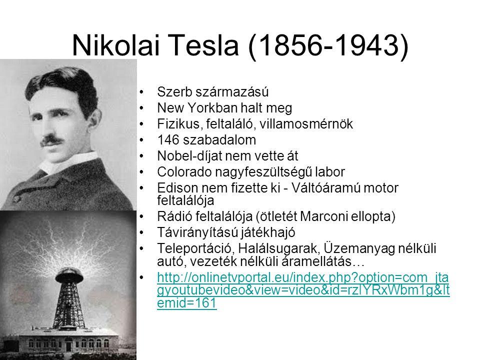 Nikolai Tesla (1856-1943) Szerb származású New Yorkban halt meg Fizikus, feltaláló, villamosmérnök 146 szabadalom Nobel-díjat nem vette át Colorado nagyfeszültségű labor Edison nem fizette ki - Váltóáramú motor feltalálója Rádió feltalálója (ötletét Marconi ellopta) Távirányítású játékhajó Teleportáció, Halálsugarak, Üzemanyag nélküli autó, vezeték nélküli áramellátás… http://onlinetvportal.eu/index.php?option=com_jta gyoutubevideo&view=video&id=rzIYRxWbm1g&It emid=161http://onlinetvportal.eu/index.php?option=com_jta gyoutubevideo&view=video&id=rzIYRxWbm1g&It emid=161