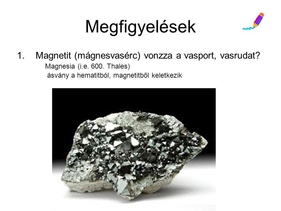 Megfigyelések 1.Magnetit (mágnesvasérc) vonzza a vasport, vasrudat.
