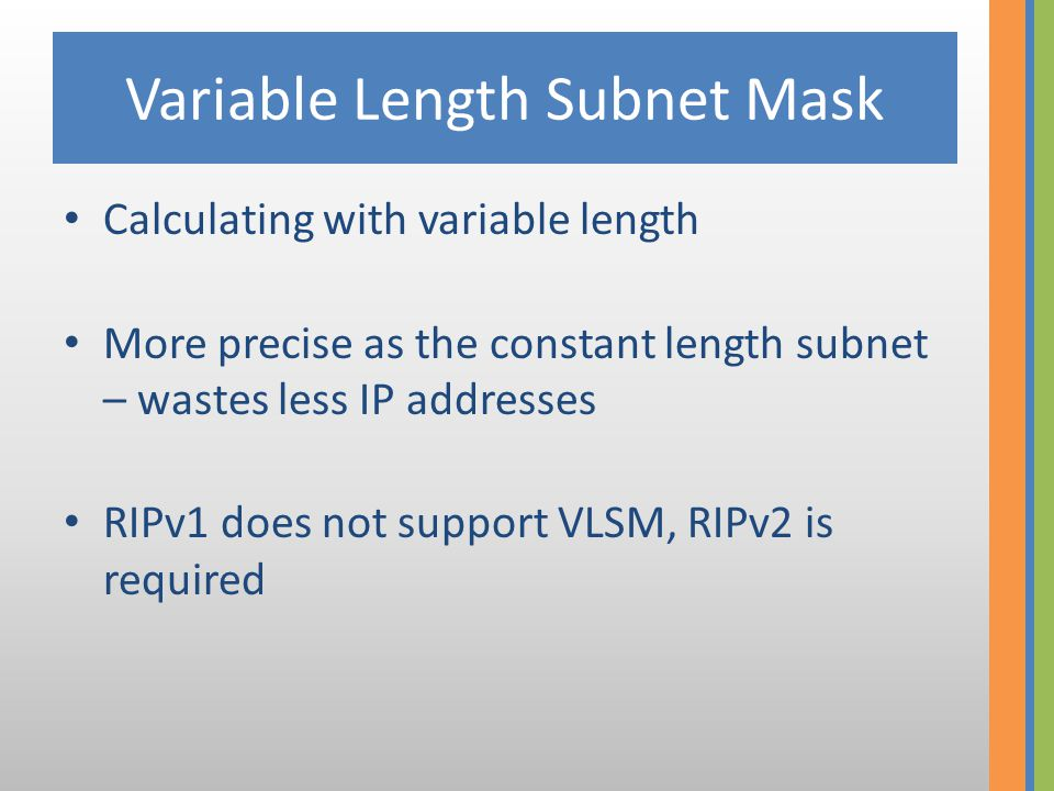 Variable Length Subnet Mask Iterate subnetting pl.: /24  254 machines 2 /25  2 x 126 machines 2 /26  2 x 62 machines 4 /28  2 x 16 machines