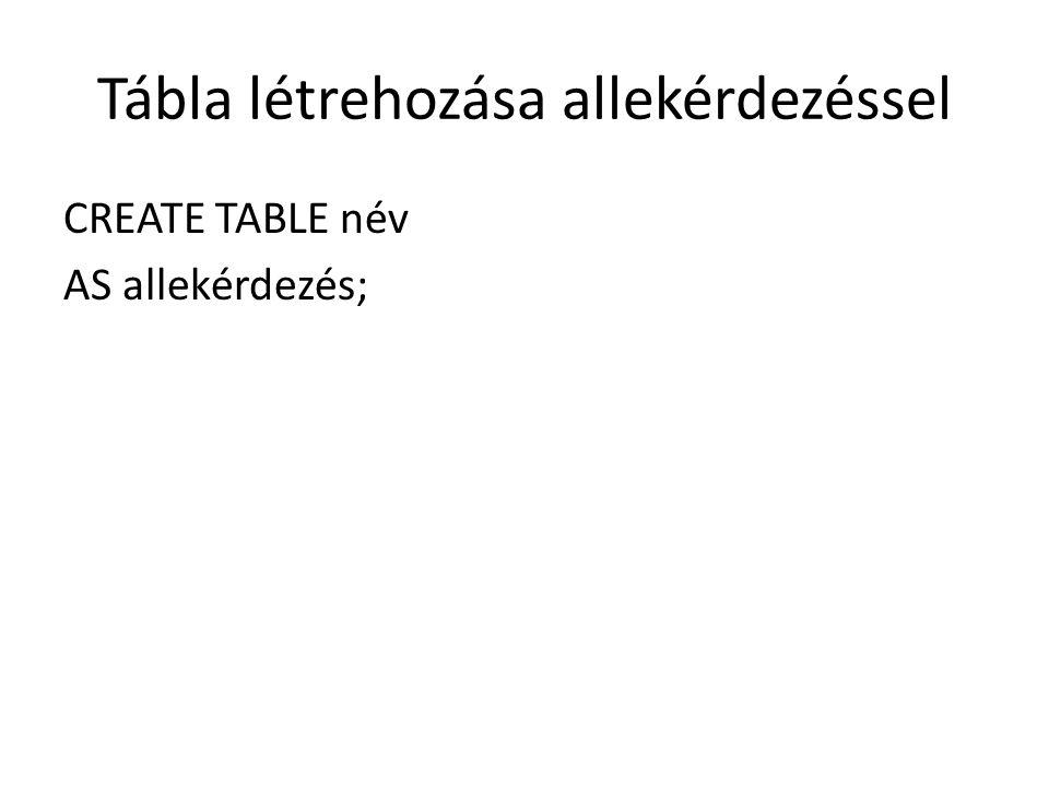 Tábla létrehozása allekérdezéssel CREATE TABLE név AS allekérdezés;
