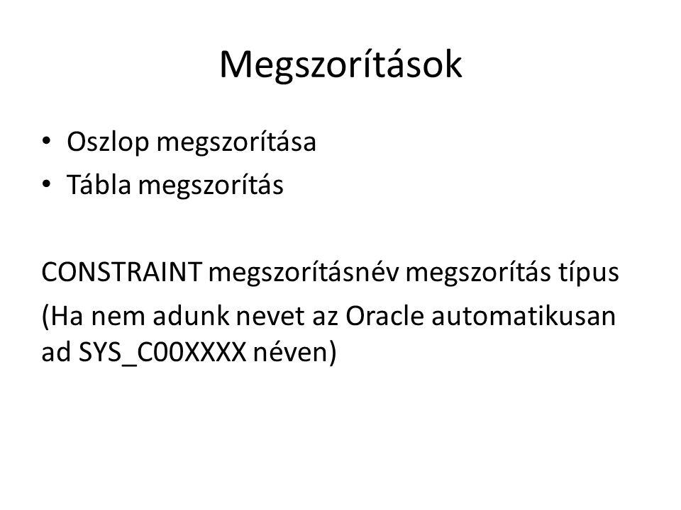 Megszorítások Oszlop megszorítása Tábla megszorítás CONSTRAINT megszorításnév megszorítás típus (Ha nem adunk nevet az Oracle automatikusan ad SYS_C00