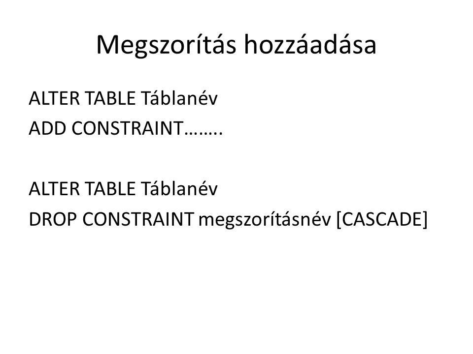 Megszorítás hozzáadása ALTER TABLE Táblanév ADD CONSTRAINT…….. ALTER TABLE Táblanév DROP CONSTRAINT megszorításnév [CASCADE]
