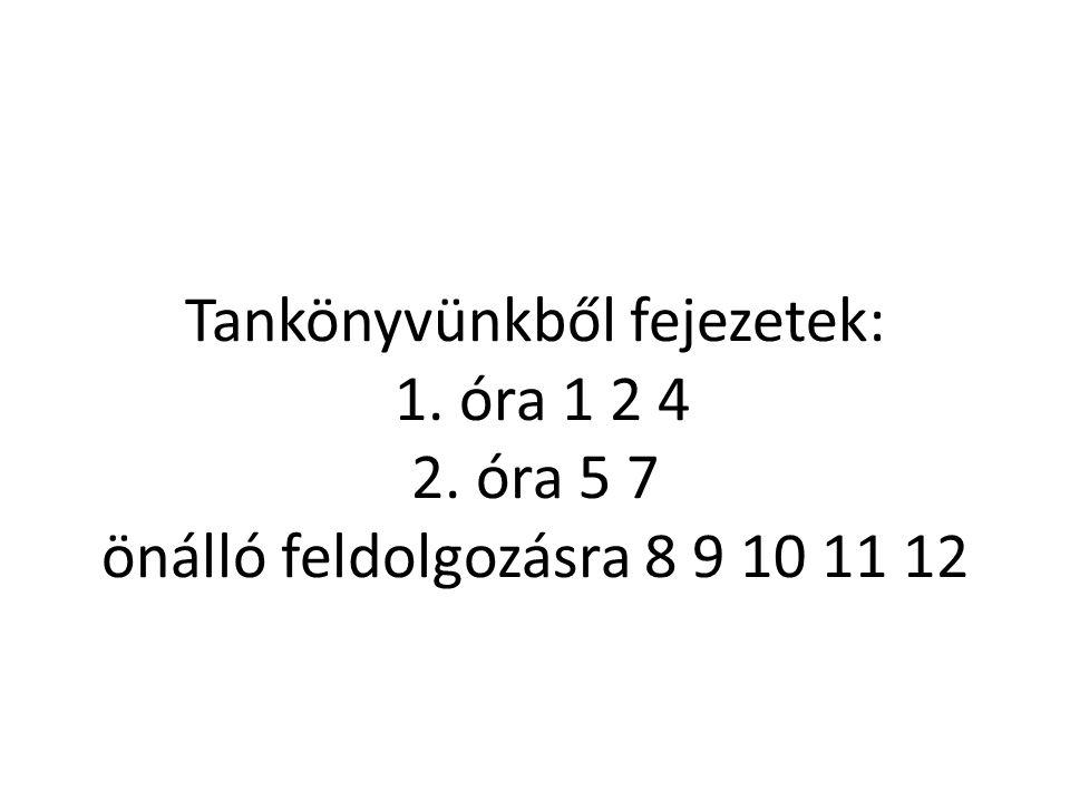 Tankönyvünkből fejezetek: 1. óra 1 2 4 2. óra 5 7 önálló feldolgozásra 8 9 10 11 12