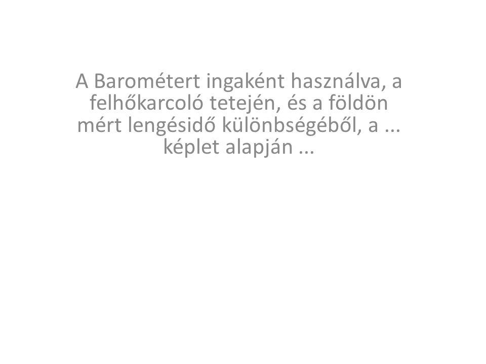 A Barométert ingaként használva, a felhőkarcoló tetején, és a földön mért lengésidő különbségéből, a... képlet alapján...