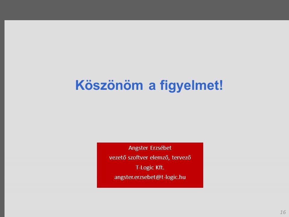 16 Köszönöm a figyelmet. Angster Erzsébet vezető szoftver elemző, tervező T-Logic Kft.